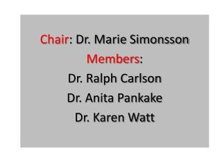 Chair : Dr. Marie Simonsson Members :  Dr. Ralph Carlson Dr. Anita Pankake Dr. Karen Watt