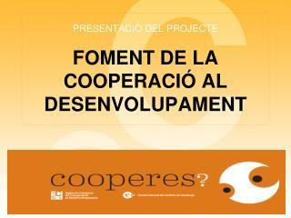 PRESENTACIÓ DEL PROJECTE FOMENT DE LA COOPERACIÓ AL DESENVOLUPAMENT