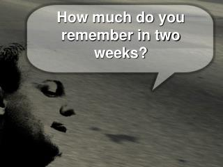 How much do you remember in two weeks?