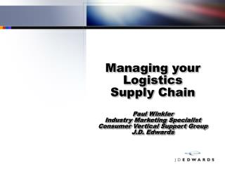 Managing your Logistics Supply Chain  Paul Winkler Industry Marketing Specialist Consumer Vertical Support Group J.D. Ed