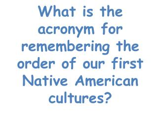 What is the acronym for remembering the order of our first Native American cultures?