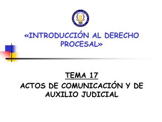 �INTRODUCCI�N AL DERECHO PROCESAL� TEMA 17 ACTOS DE COMUNICACI�N Y DE AUXILIO JUDICIAL