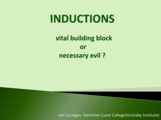 INDUCTIONS   vital building block   or  necessary evil ?