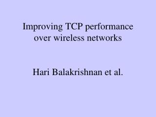 Improving TCP performance over wireless networks Hari Balakrishnan et al.