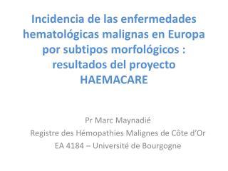 Pr Marc Maynadié Registre des Hémopathies Malignes de Côte d'Or EA 4184 – Université de Bourgogne