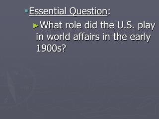 Essential Question: What role did the U.S. play in world affairs in the early 1900s