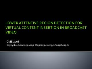 LOWER ATTENTIVE REGION DETECTION FOR  VIRTUAL CONTENT  INSERTION IN BROADCAST VIDEO