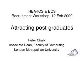 HEA-ICS & BCS Recruitment Workshop, 12 Feb 2009 Attracting post-graduates