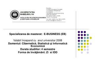 Specializarea de masterat:   E-BUSINESS  (EB) Valabil începand cu  anul universitar 2008