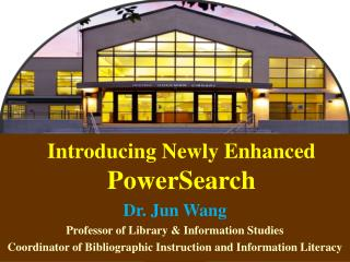 Introducing Newly Enhanced  PowerSearch Dr. Jun Wang Professor of Library & Information Studies