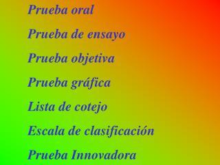 Prueba oral Prueba de ensayo Prueba objetiva Prueba gráfica Lista de cotejo
