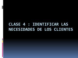 Clase 4 : identificar las necesidades de los clientes