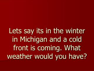 Lets say its in the winter in Michigan and a cold front is coming. What weather would you have?
