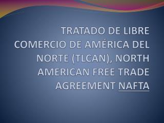 TRATADO DE LIBRE COMERCIO DE AMÉRICA DEL NORTE (TLCAN), NORTH AMERICAN FREE TRADE AGREEMENT  NAFTA