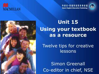 Unit 15 Using your textbook as a resource Twelve tips for creative lessons Simon Greenall