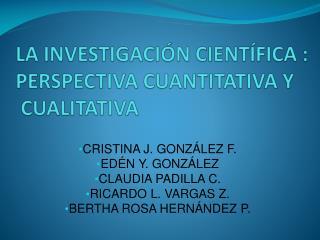LA INVESTIGACIÓN CIENTÍFICA : PERSPECTIVA CUANTITATIVA Y  CUALITATIVA