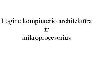 Loginė kompiuterio architektūra  ir mikroprocesorius