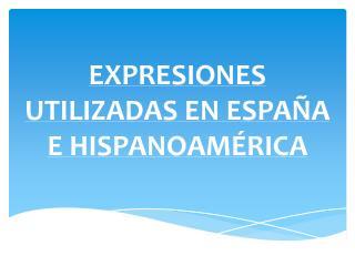 EXPRESIONES UTILIZADAS EN ESPA�A E HISPANOAM�RICA