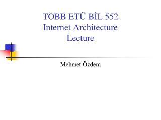 TOBB ET Ü  B İL  55 2 Internet Architecture Lecture