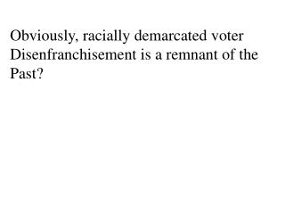 Obviously, racially demarcated voter Disenfranchisement is a remnant of the Past?