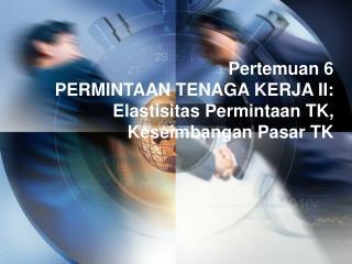 Pertemuan 6 PERMINTAAN  TENAGA KERJA  II: Elastisitas Permintaan TK, Keseimbangan Pasar TK