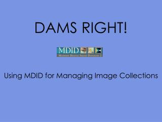 DAMS RIGHT!   Using MDID for Managing Image Collections