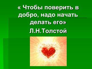 « Чтобы поверить в добро, надо начать делать его» Л.Н.Толстой