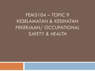 FEM3104 – TOPIC 9 KESELAMATAN & KESIHATAN PEKERJAAN/  OCCUPATIONAL SAFETY & HEALTH
