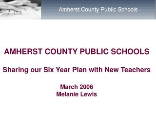 AMHERST COUNTY PUBLIC SCHOOLS Sharing our Six Year Plan with New Teachers March 2006 Melanie Lewis