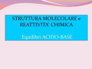 STRUTTURA MOLECOLARE e REATTIVITA' CHIMICA Equilibri ACIDO-BASE