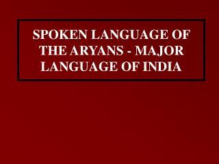 SPOKEN LANGUAGE OF THE ARYANS - MAJOR LANGUAGE OF INDIA