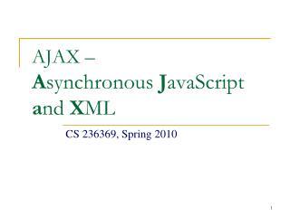 AJAX –  A synchronous  J avaScript  a nd  X ML