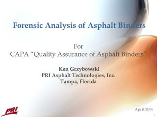 Forensic Analysis of Asphalt Binders    For CAPA  Quality Assurance of Asphalt Binders    Ken Grzybowski PRI Asphalt Tec