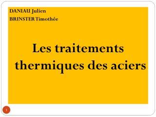 DANIAU Julien   BRINSTER Timothée Les traitements thermiques des aciers