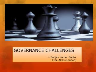 GOVERNANCE CHALLENGES 		      --  Sanjay Kumar Gupta 			FCS , ACIS (London)