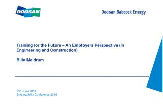 Training for the Future – An Employers Perspective (in Engineering and Construction) Billy Meldrum