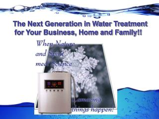 The Next Generation in Water Treatment for Your Business, Home and Family!!
