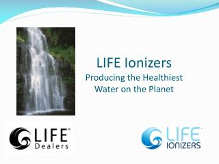 LIFE Ionizers Producing the Healthiest Water on the Planet