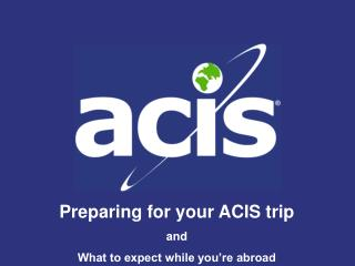 Preparing for your ACIS trip and What to expect while you're abroad