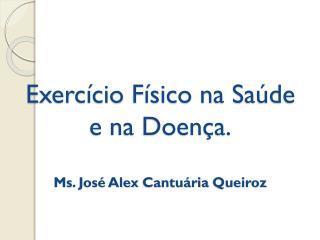 Exercício Físico na Saúde e na Doença. Ms . José Alex  Cantuária  Queiroz