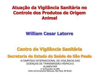 Atuação da Vigilância Sanitária no Controle dos Produtos de Origem Animal William Cesar Latorre