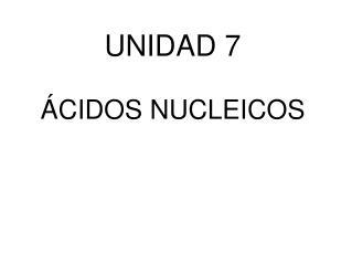 UNIDAD 7 ÁCIDOS NUCLEICOS