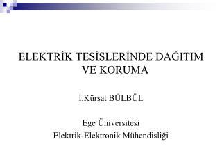 ELEKTRİK TESİSLERİNDE DAĞITIM VE KORUMA İ.Kürşat BÜLBÜL Ege Üniversitesi