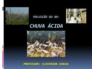 Poluição do ar: CHUVA ÁCIDA PROFESSOR: CLEVERSON CHACAL