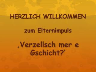 HERZLICH WILLKOMMEN zum  Elternimpuls 'Verzellsch  mer e Gschicht ?'