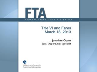 Title VI and  Fares March 18, 2013 Jonathan Ocana Equal Opportunity Specialist