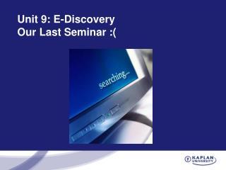 Unit 9: E-Discovery  Our Last Seminar :(