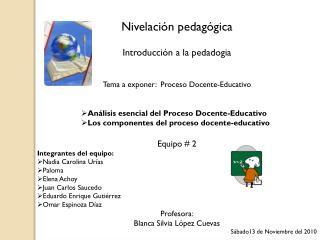 Nivelación pedagógica Introducción a la pedadogia Tema a exponer:  Proceso Docente-Educativo