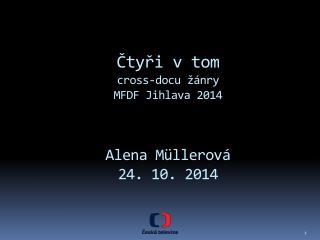Čtyři v tom cross-docu  žánry  MFDF Jihlava 2014 Alena Müllerová 24 . 10. 2014