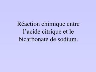 Réaction chimique entre l'acide citrique et le bicarbonate de sodium.
